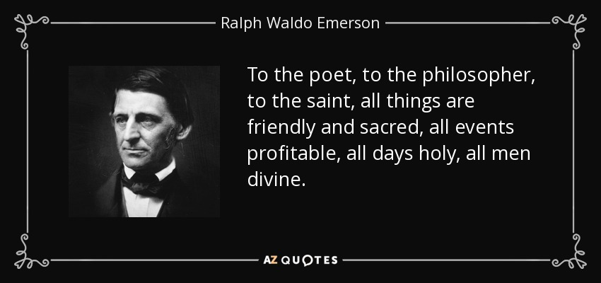 To the poet, to the philosopher, to the saint, all things are friendly and sacred, all events profitable, all days holy, all men divine. - Ralph Waldo Emerson