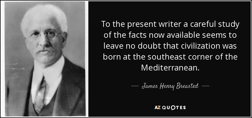 To the present writer a careful study of the facts now available seems to leave no doubt that civilization was born at the southeast corner of the Mediterranean. - James Henry Breasted