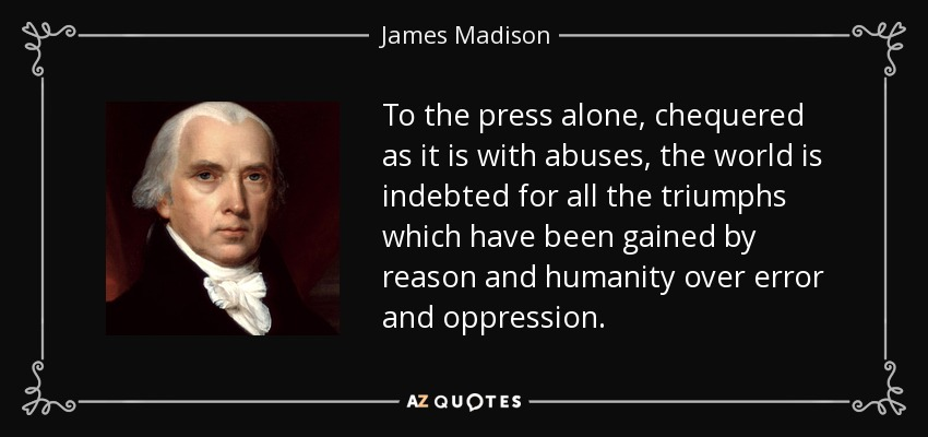 To the press alone, chequered as it is with abuses, the world is indebted for all the triumphs which have been gained by reason and humanity over error and oppression. - James Madison