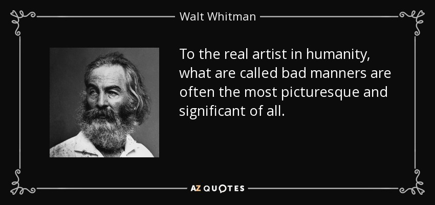 To the real artist in humanity, what are called bad manners are often the most picturesque and significant of all. - Walt Whitman