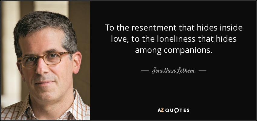 To the resentment that hides inside love, to the loneliness that hides among companions. - Jonathan Lethem