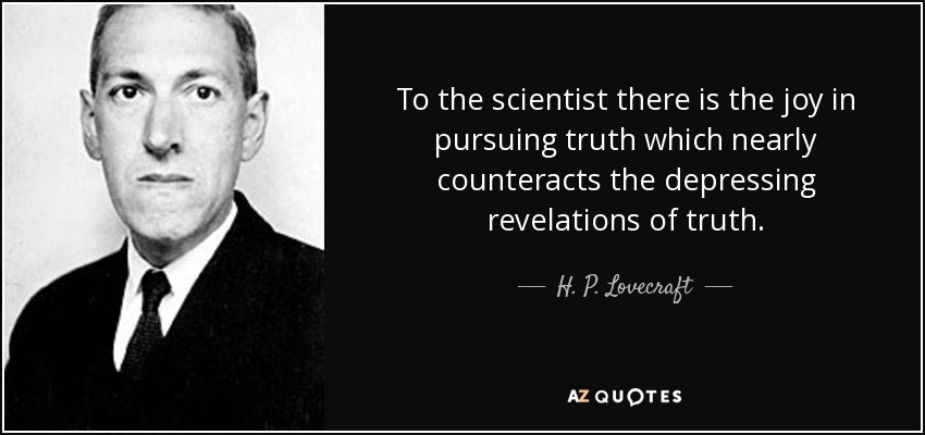 To the scientist there is the joy in pursuing truth which nearly counteracts the depressing revelations of truth. - H. P. Lovecraft