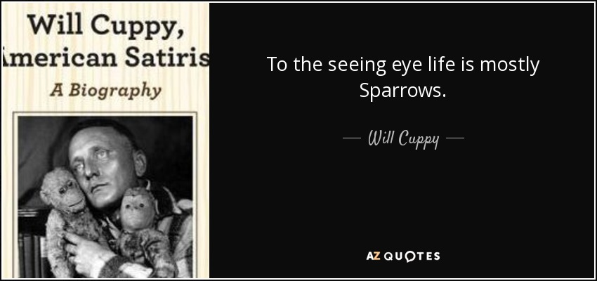 To the seeing eye life is mostly Sparrows. - Will Cuppy
