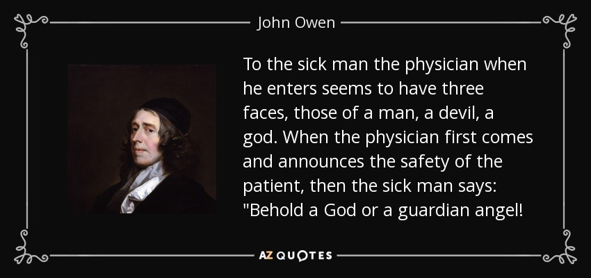 To the sick man the physician when he enters seems to have three faces, those of a man, a devil, a god. When the physician first comes and announces the safety of the patient, then the sick man says:
