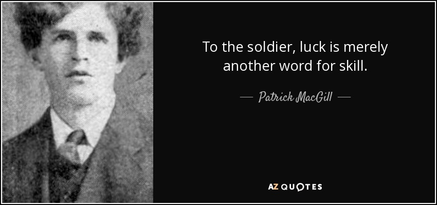 To the soldier, luck is merely another word for skill. - Patrick MacGill