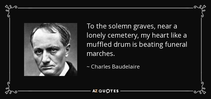 To the solemn graves, near a lonely cemetery, my heart like a muffled drum is beating funeral marches. - Charles Baudelaire