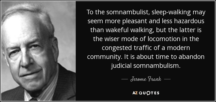 To the somnambulist, sleep-walking may seem more pleasant and less hazardous than wakeful walking, but the latter is the wiser mode of locomotion in the congested traffic of a modern community. It is about time to abandon judicial somnambulism. - Jerome Frank