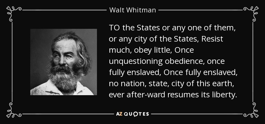 TO the States or any one of them, or any city of the States, Resist much, obey little, Once unquestioning obedience, once fully enslaved, Once fully enslaved, no nation, state, city of this earth, ever after-ward resumes its liberty. - Walt Whitman