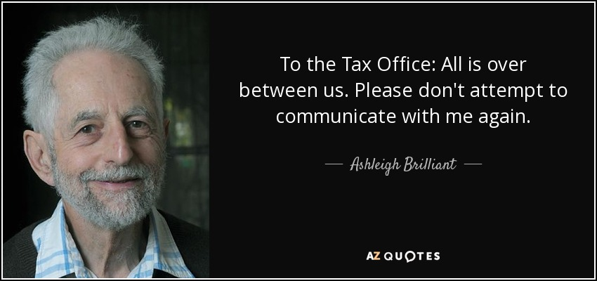 To the Tax Office: All is over between us. Please don't attempt to communicate with me again. - Ashleigh Brilliant