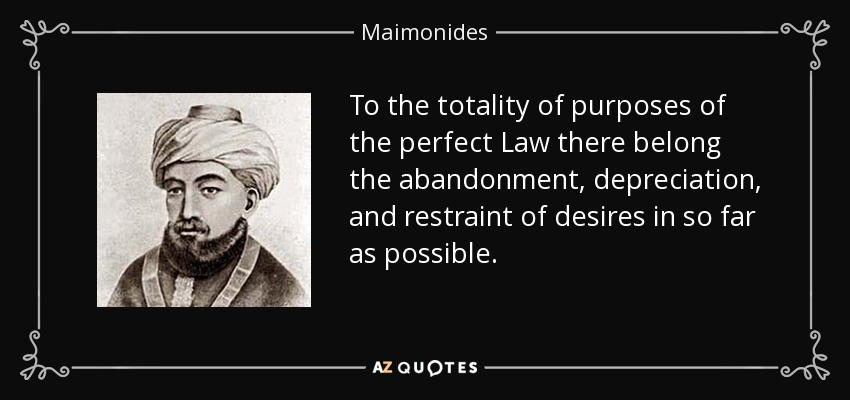 To the totality of purposes of the perfect Law there belong the abandonment, depreciation, and restraint of desires in so far as possible. - Maimonides