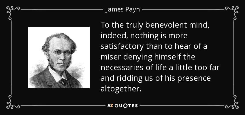 To the truly benevolent mind, indeed, nothing is more satisfactory than to hear of a miser denying himself the necessaries of life a little too far and ridding us of his presence altogether. - James Payn