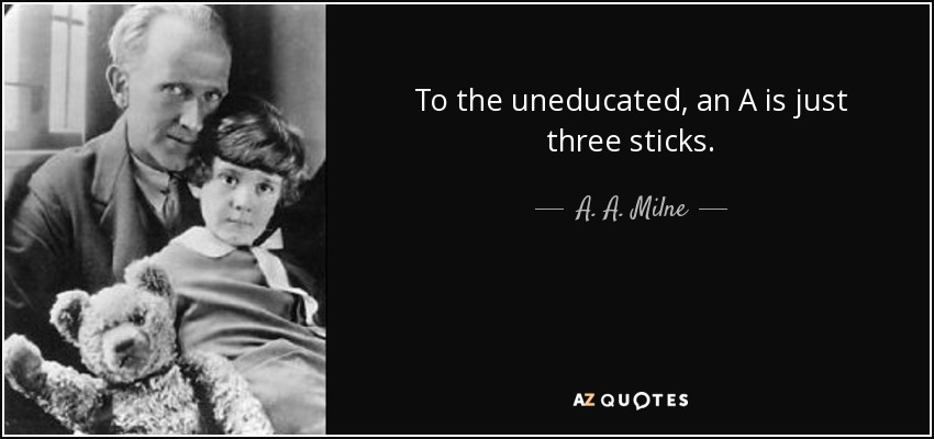 To the uneducated, an A is just three sticks. - A. A. Milne