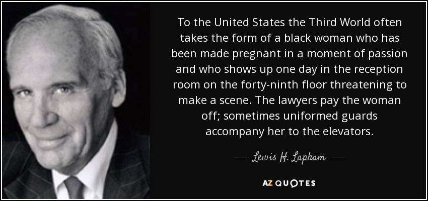 To the United States the Third World often takes the form of a black woman who has been made pregnant in a moment of passion and who shows up one day in the reception room on the forty-ninth floor threatening to make a scene. The lawyers pay the woman off; sometimes uniformed guards accompany her to the elevators. - Lewis H. Lapham