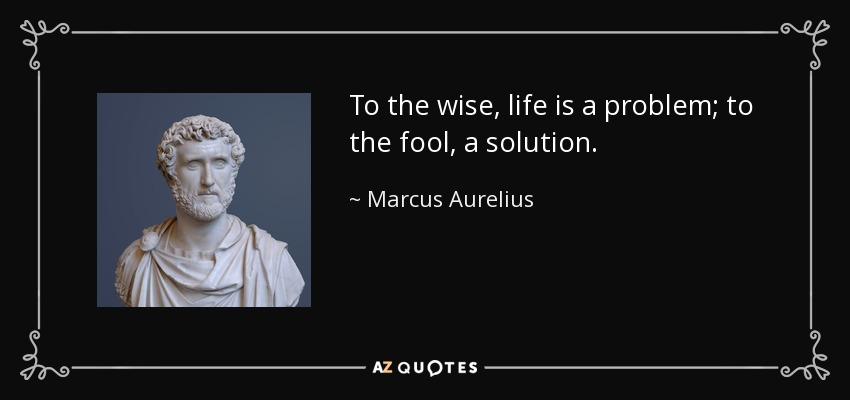 To the wise, life is a problem; to the fool, a solution. - Marcus Aurelius