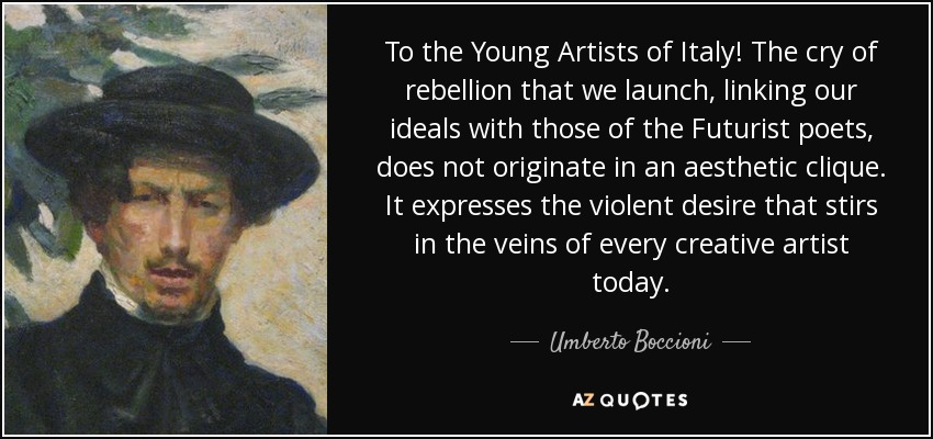 To the Young Artists of Italy! The cry of rebellion that we launch, linking our ideals with those of the Futurist poets, does not originate in an aesthetic clique. It expresses the violent desire that stirs in the veins of every creative artist today. - Umberto Boccioni