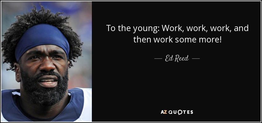 To the young: Work, work, work, and then work some more! - Ed Reed