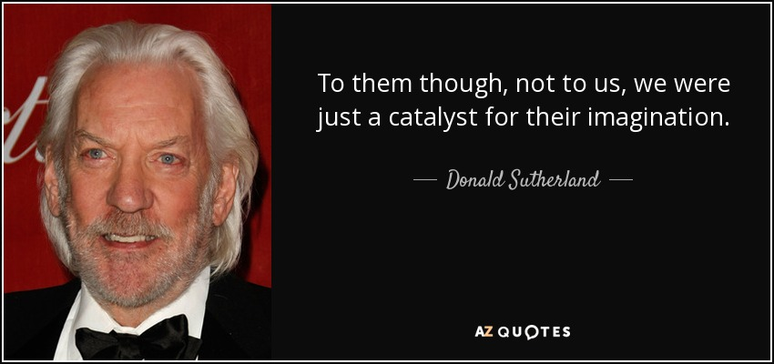 To them though, not to us, we were just a catalyst for their imagination. - Donald Sutherland
