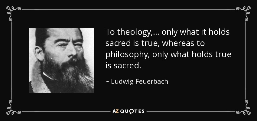 To theology, ... only what it holds sacred is true, whereas to philosophy, only what holds true is sacred. - Ludwig Feuerbach