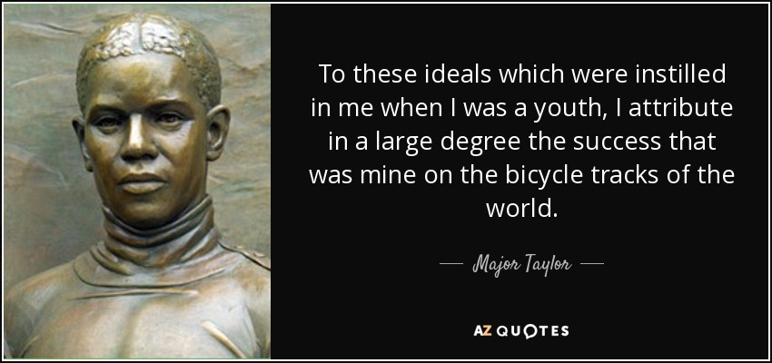 To these ideals which were instilled in me when I was a youth, I attribute in a large degree the success that was mine on the bicycle tracks of the world. - Major Taylor