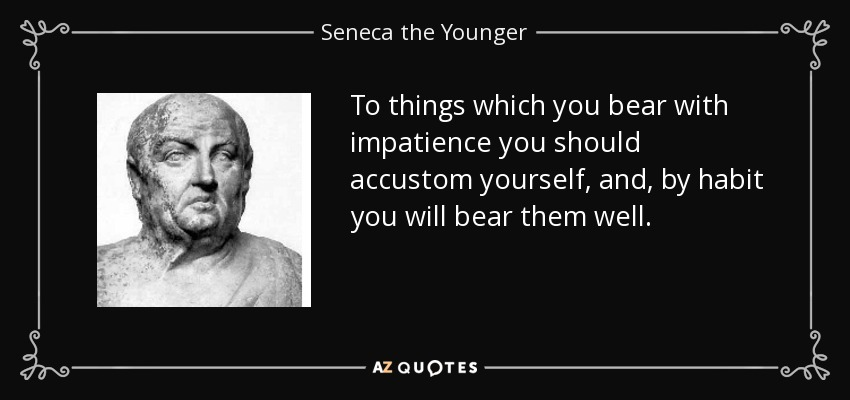 To things which you bear with impatience you should accustom yourself, and, by habit you will bear them well. - Seneca the Younger