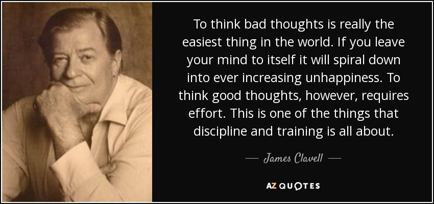 To think bad thoughts is really the easiest thing in the world. If you leave your mind to itself it will spiral down into ever increasing unhappiness. To think good thoughts, however, requires effort. This is one of the things that discipline and training is all about. - James Clavell