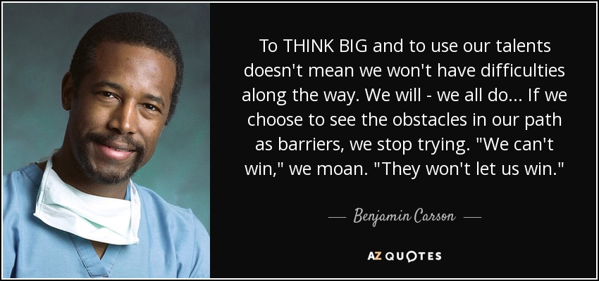 To THINK BIG and to use our talents doesn't mean we won't have difficulties along the way. We will--we all do. If we choose to see the obstacles in our path as barriers, we stop trying.