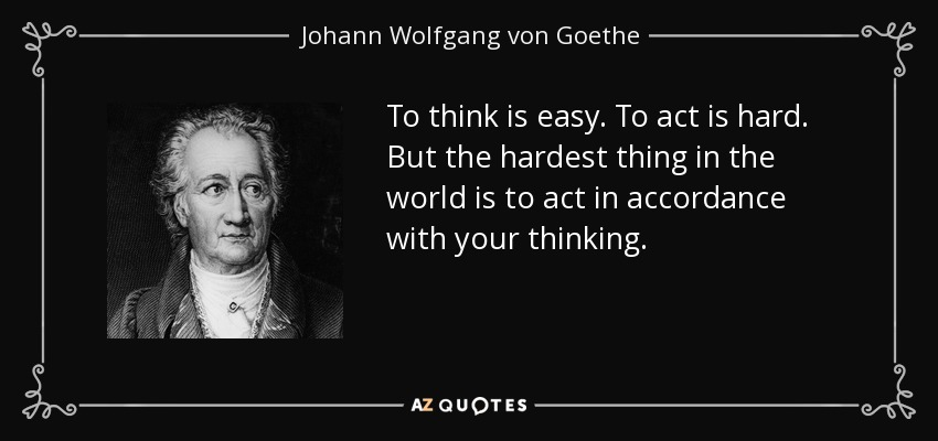 To think is easy. To act is hard. But the hardest thing in the world is to act in accordance with your thinking. - Johann Wolfgang von Goethe