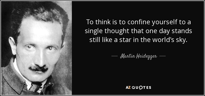 To think is to confine yourself to a single thought that one day stands still like a star in the world's sky. - Martin Heidegger