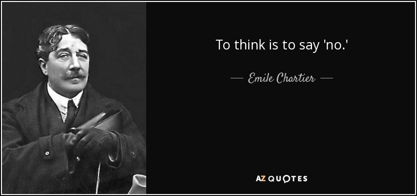 To think is to say 'no.' - Emile Chartier