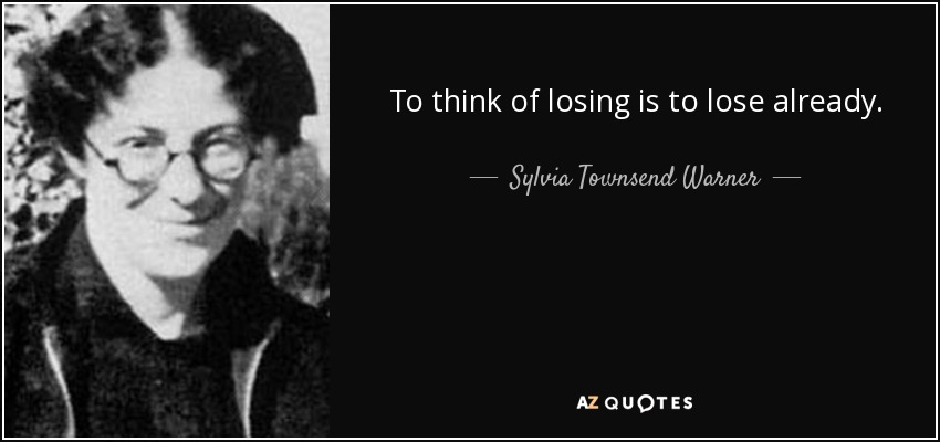 To think of losing is to lose already. - Sylvia Townsend Warner