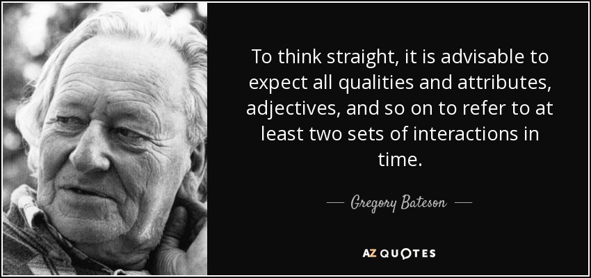 To think straight, it is advisable to expect all qualities and attributes, adjectives, and so on to refer to at least two sets of interactions in time. - Gregory Bateson