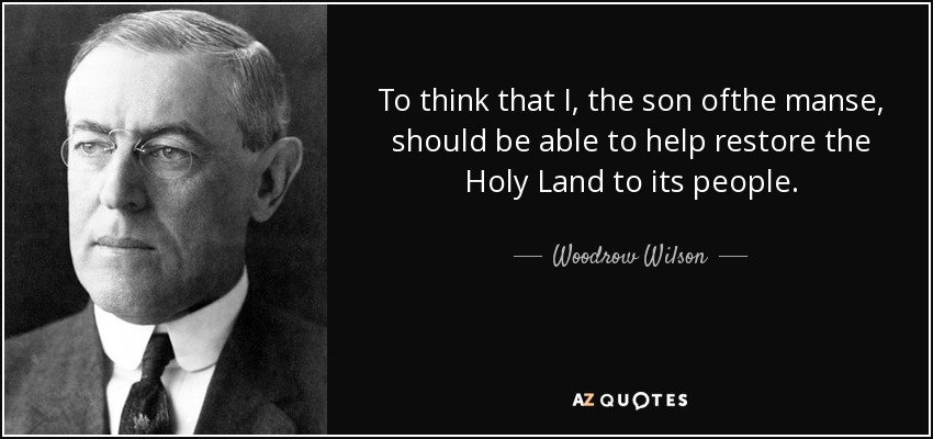 To think that I, the son ofthe manse, should be able to help restore the Holy Land to its people. - Woodrow Wilson