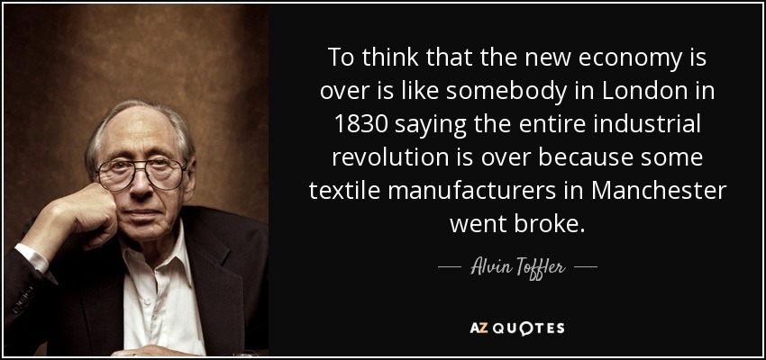 To think that the new economy is over is like somebody in London in 1830 saying the entire industrial revolution is over because some textile manufacturers in Manchester went broke. - Alvin Toffler