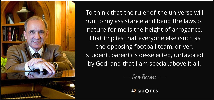 To think that the ruler of the universe will run to my assistance and bend the laws of nature for me is the height of arrogance. That implies that everyone else (such as the opposing football team, driver, student, parent) is de-selected, unfavored by God, and that I am special,above it all. - Dan Barker