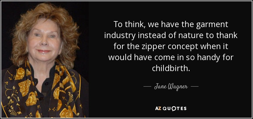 To think, we have the garment industry instead of nature to thank for the zipper concept when it would have come in so handy for childbirth. - Jane Wagner