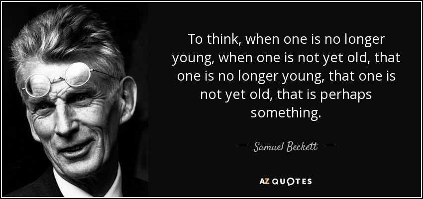 To think, when one is no longer young, when one is not yet old, that one is no longer young, that one is not yet old, that is perhaps something. - Samuel Beckett