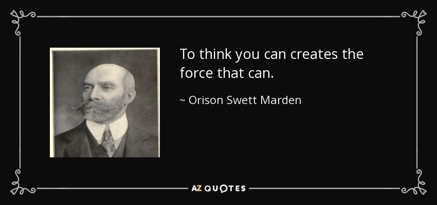 To think you can creates the force that can. - Orison Swett Marden