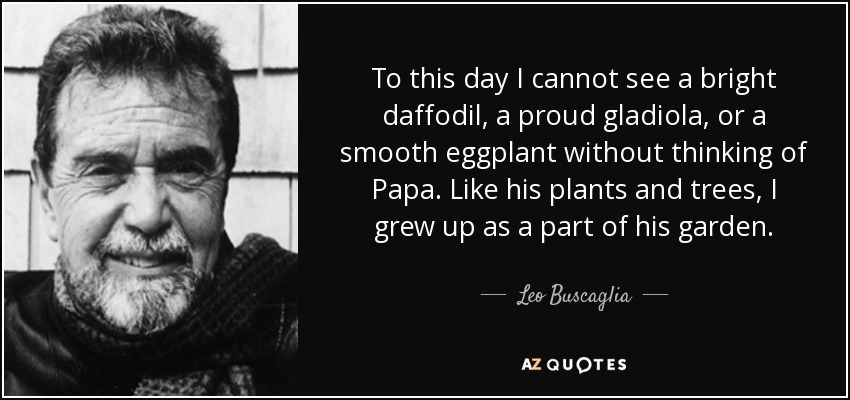 To this day I cannot see a bright daffodil, a proud gladiola, or a smooth eggplant without thinking of Papa. Like his plants and trees, I grew up as a part of his garden. - Leo Buscaglia