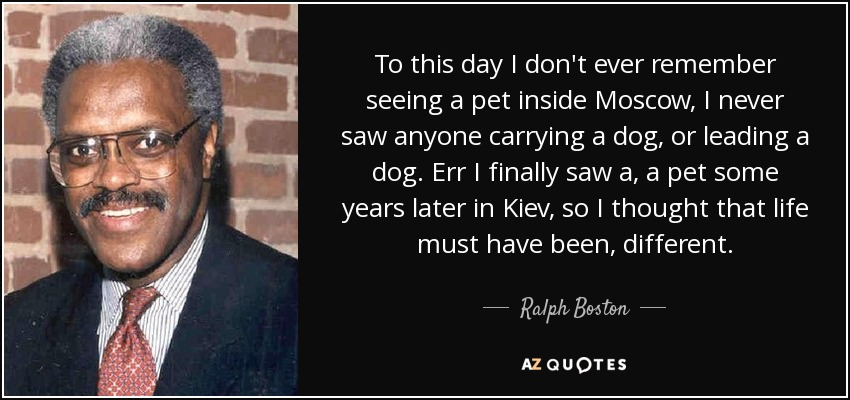 To this day I don't ever remember seeing a pet inside Moscow, I never saw anyone carrying a dog, or leading a dog. Err I finally saw a, a pet some years later in Kiev, so I thought that life must have been, different. - Ralph Boston