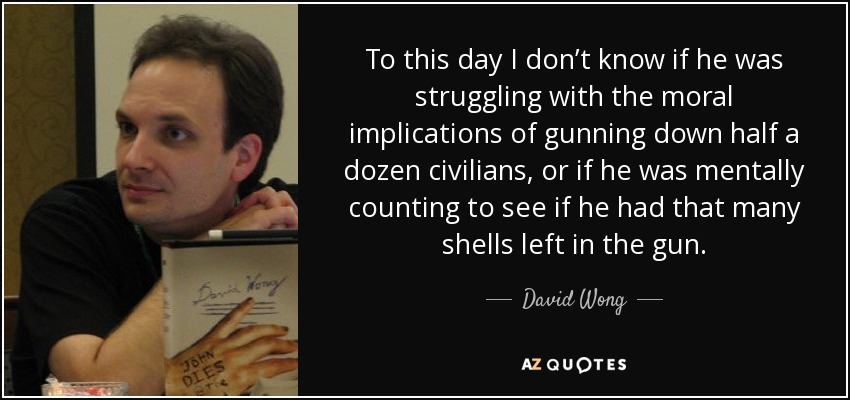 To this day I don't know if he was struggling with the moral implications of gunning down half a dozen civilians, or if he was mentally counting to see if he had that many shells left in the gun. - David Wong