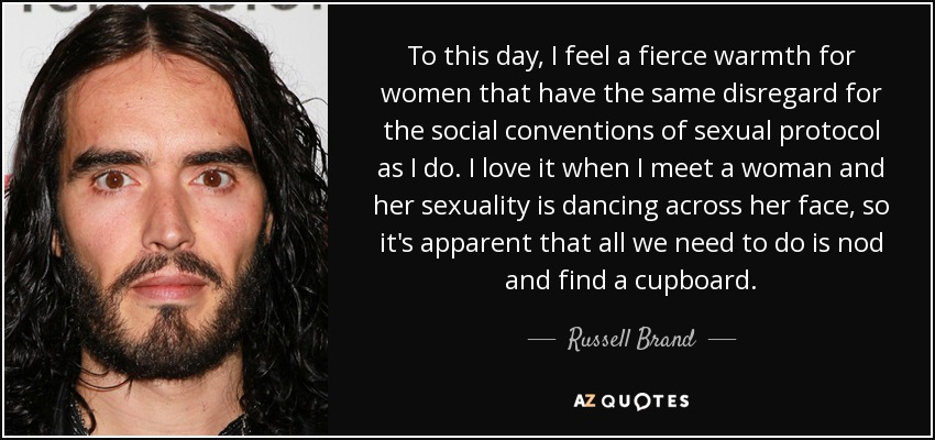 To this day, I feel a fierce warmth for women that have the same disregard for the social conventions of sexual protocol as I do. I love it when I meet a woman and her sexuality is dancing across her face, so it's apparent that all we need to do is nod and find a cupboard. - Russell Brand