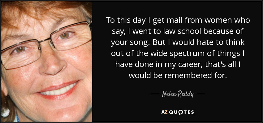 To this day I get mail from women who say, I went to law school because of your song. But I would hate to think out of the wide spectrum of things I have done in my career, that's all I would be remembered for. - Helen Reddy