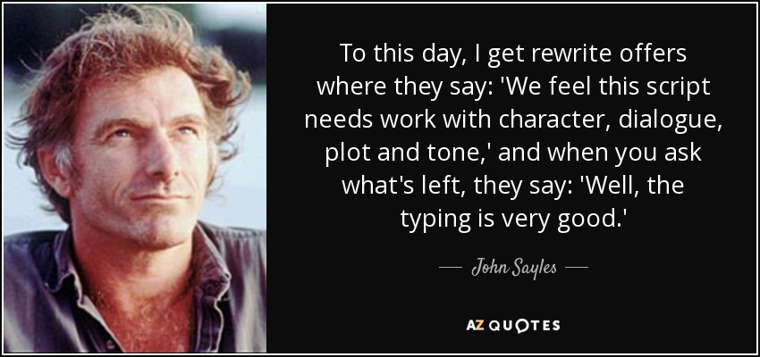 To this day, I get rewrite offers where they say: 'We feel this script needs work with character, dialogue, plot and tone,' and when you ask what's left, they say: 'Well, the typing is very good.' - John Sayles