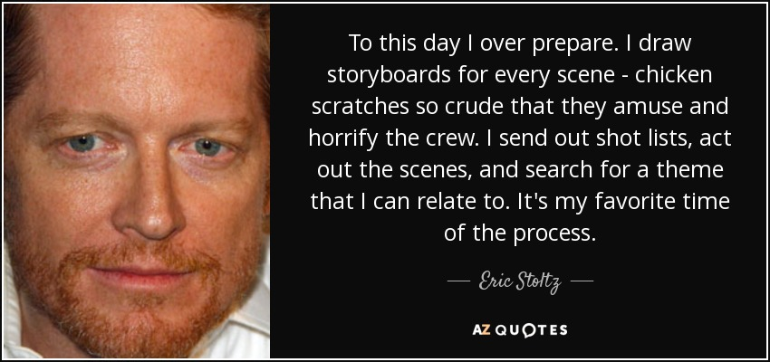 To this day I over prepare. I draw storyboards for every scene - chicken scratches so crude that they amuse and horrify the crew. I send out shot lists, act out the scenes, and search for a theme that I can relate to. It's my favorite time of the process. - Eric Stoltz