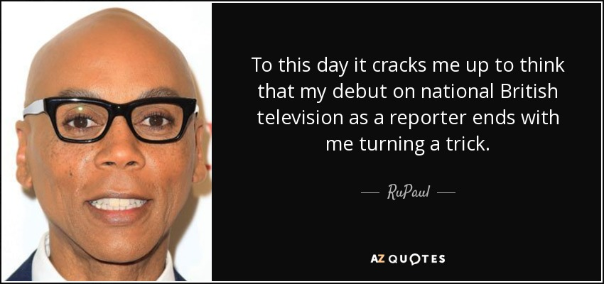 To this day it cracks me up to think that my debut on national British television as a reporter ends with me turning a trick. - RuPaul