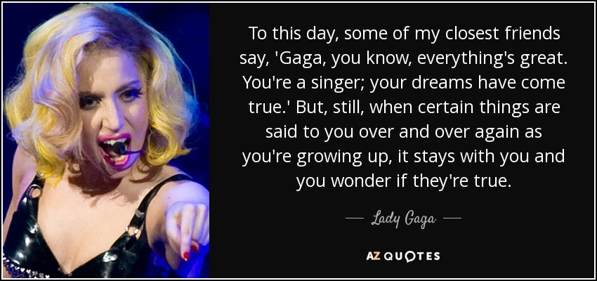 To this day, some of my closest friends say, 'Gaga, you know, everything's great. You're a singer; your dreams have come true.' But, still, when certain things are said to you over and over again as you're growing up, it stays with you and you wonder if they're true. - Lady Gaga