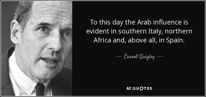 To this day the Arab influence is evident in southern Italy, northern Africa and, above all, in Spain. - Carroll Quigley