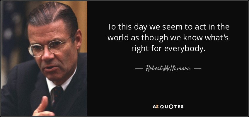 To this day we seem to act in the world as though we know what's right for everybody. - Robert McNamara