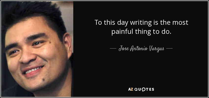 To this day writing is the most painful thing to do. - Jose Antonio Vargas