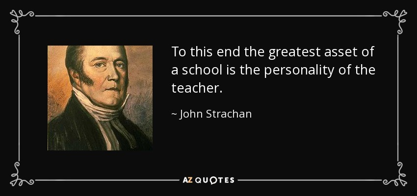 To this end the greatest asset of a school is the personality of the teacher. - John Strachan